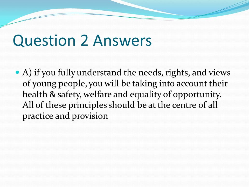 Question 2 Answers A) if you fully understand the needs, rights, and views of young people, you will be taking into account their health & safety, welfare and equality of opportunity.