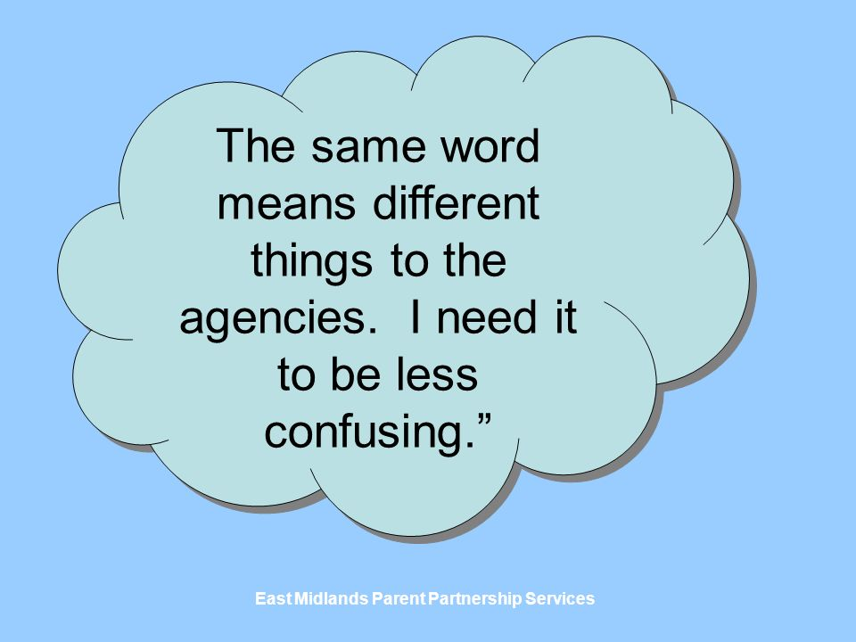 East Midlands Parent Partnership Services The same word means different things to the agencies.