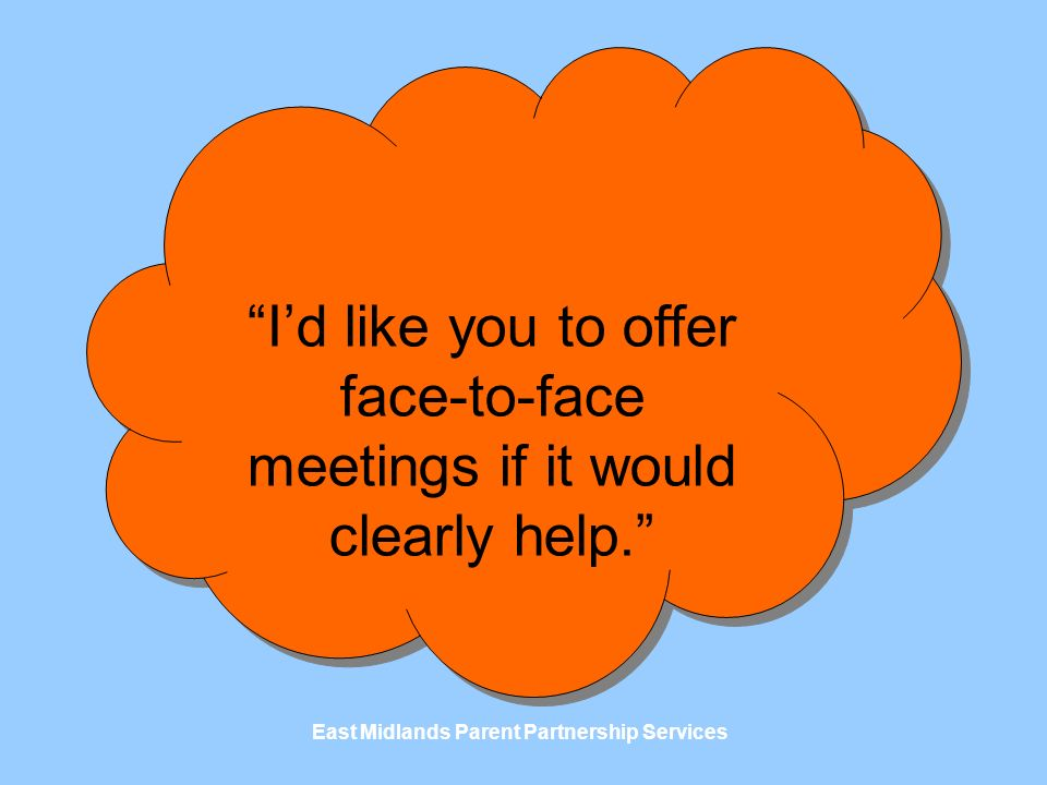 East Midlands Parent Partnership Services Id like you to offer face-to-face meetings if it would clearly help.
