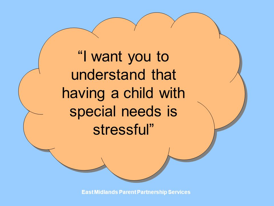 East Midlands Parent Partnership Services I want you to understand that having a child with special needs is stressful