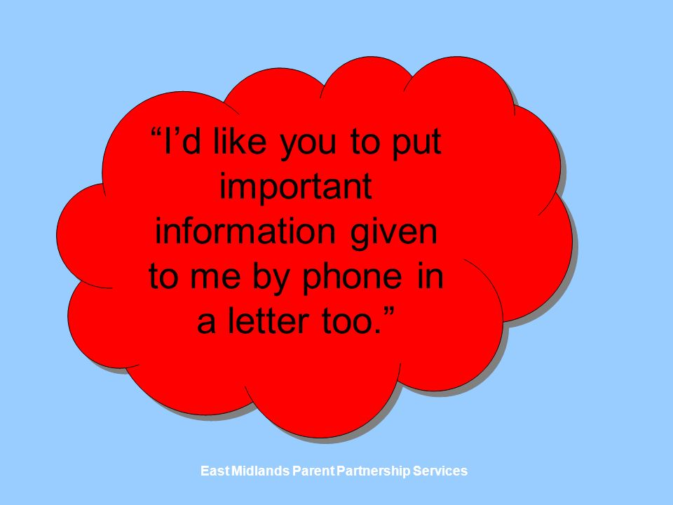 East Midlands Parent Partnership Services Id like you to put important information given to me by phone in a letter too.