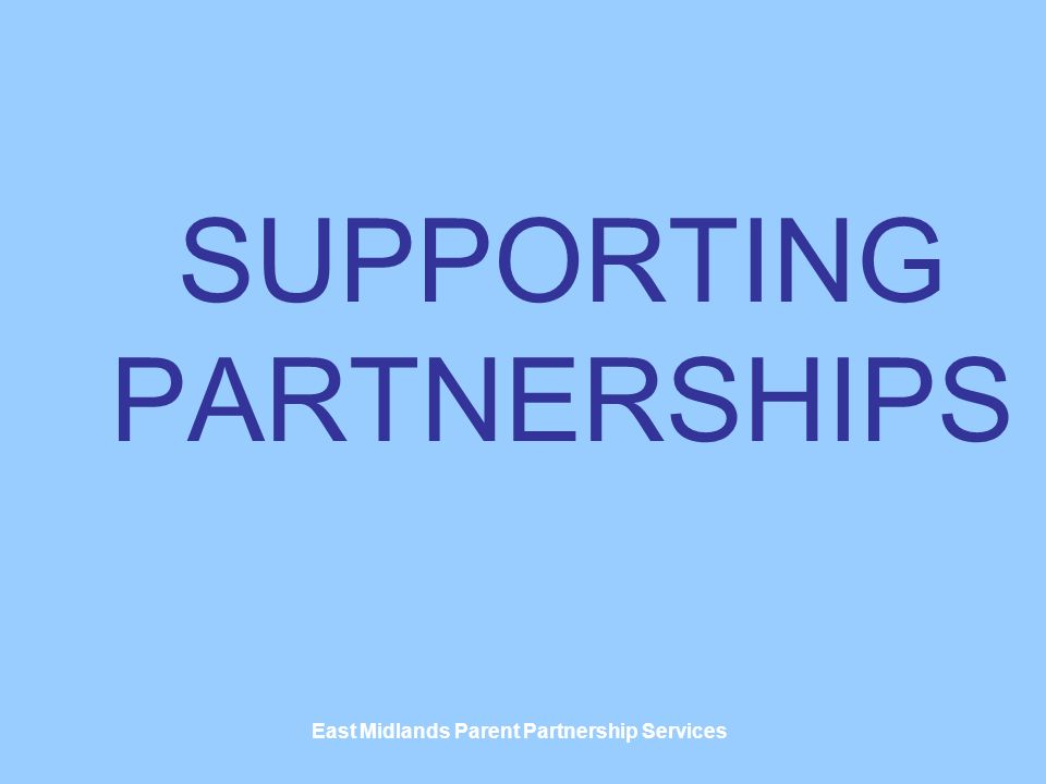 East Midlands Parent Partnership Services SUPPORTING PARTNERSHIPS
