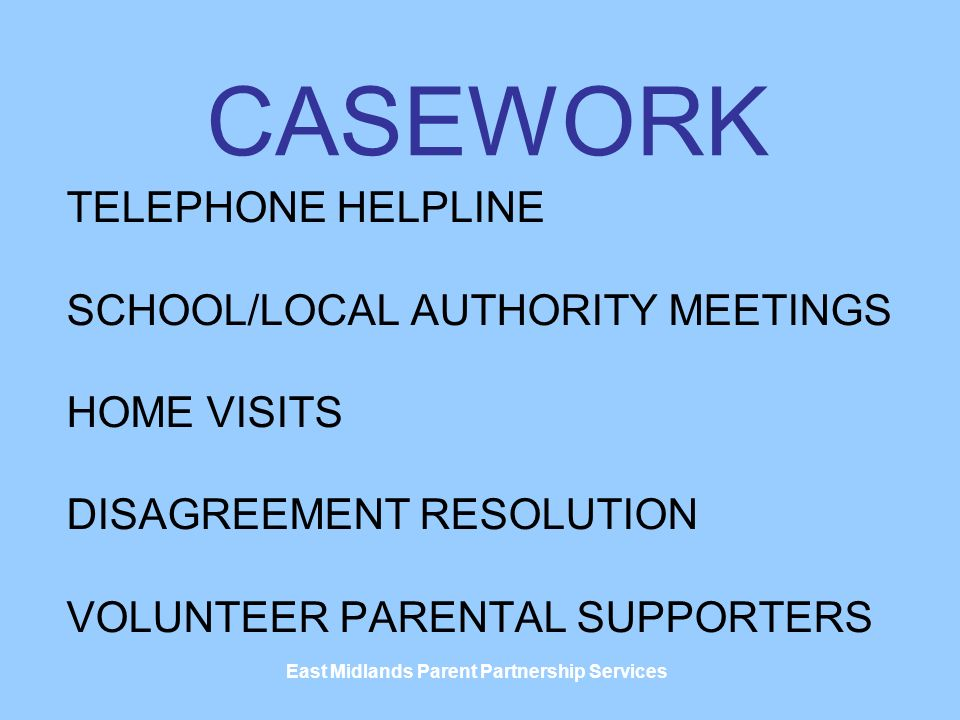 East Midlands Parent Partnership Services CASEWORK TELEPHONE HELPLINE SCHOOL/LOCAL AUTHORITY MEETINGS HOME VISITS DISAGREEMENT RESOLUTION VOLUNTEER PARENTAL SUPPORTERS