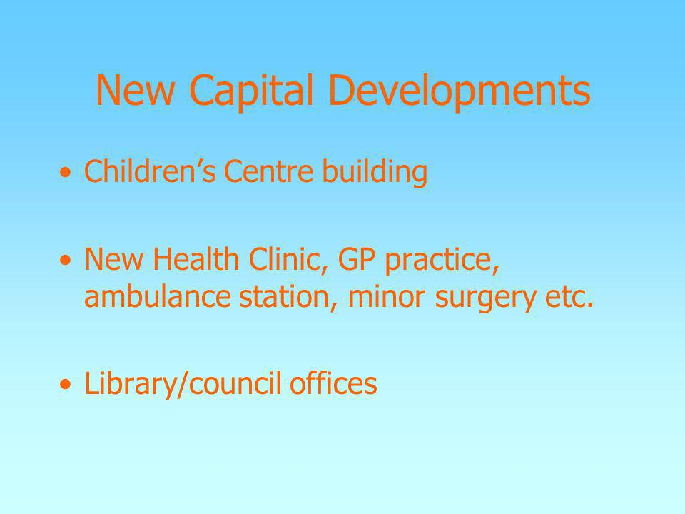 New Capital Developments Childrens Centre building New Health Clinic, GP practice, ambulance station, minor surgery etc. Library/council offices