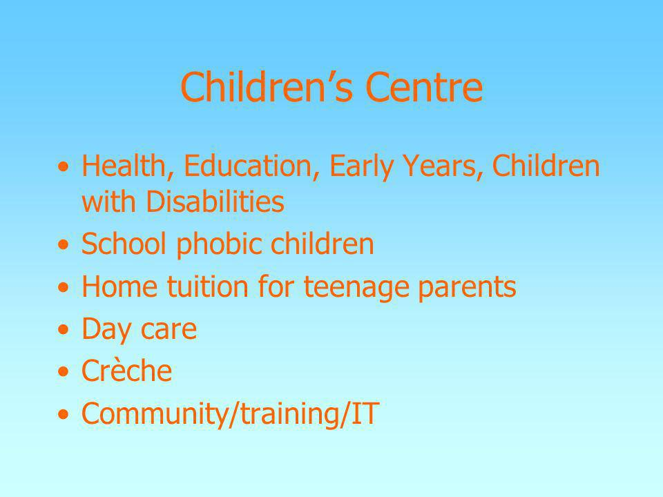 Childrens Centre Health, Education, Early Years, Children with Disabilities School phobic children Home tuition for teenage parents Day care Crèche Co