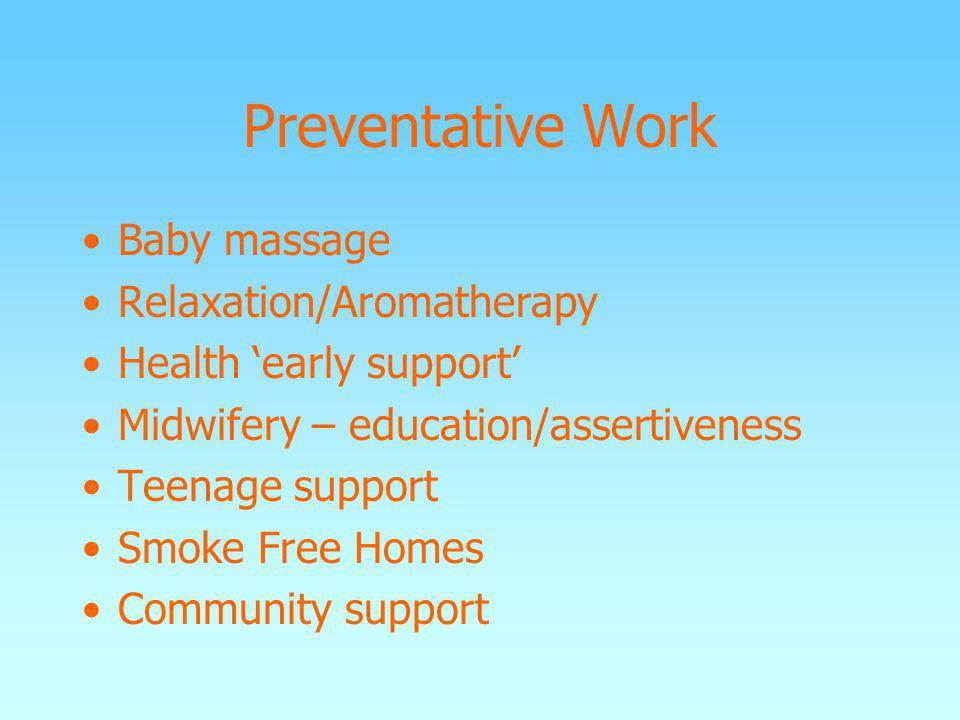 Preventative Work Baby massage Relaxation/Aromatherapy Health early support Midwifery – education/assertiveness Teenage support Smoke Free Homes Commu