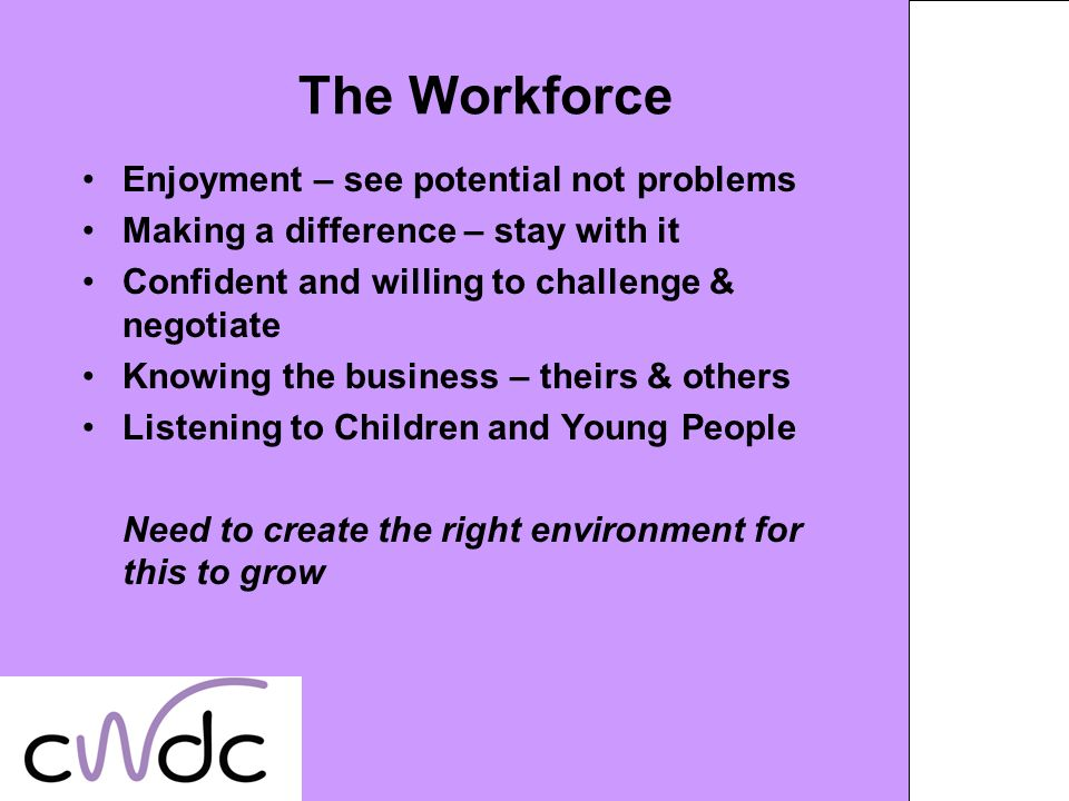 The Workforce Enjoyment – see potential not problems Making a difference – stay with it Confident and willing to challenge & negotiate Knowing the business – theirs & others Listening to Children and Young People Need to create the right environment for this to grow