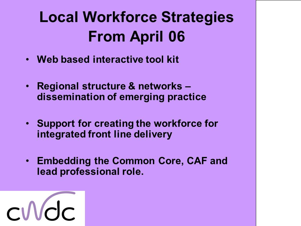Local Workforce Strategies From April 06 Web based interactive tool kit Regional structure & networks – dissemination of emerging practice Support for creating the workforce for integrated front line delivery Embedding the Common Core, CAF and lead professional role.