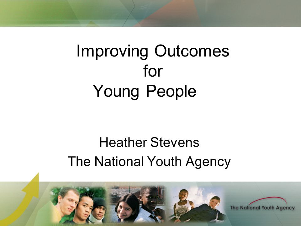 Improving Outcomes for Young People Heather Stevens The National Youth Agency
