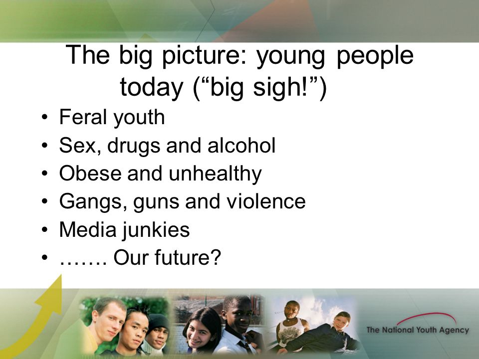 The big picture: young people today (big sigh!) Feral youth Sex, drugs and alcohol Obese and unhealthy Gangs, guns and violence Media junkies …….