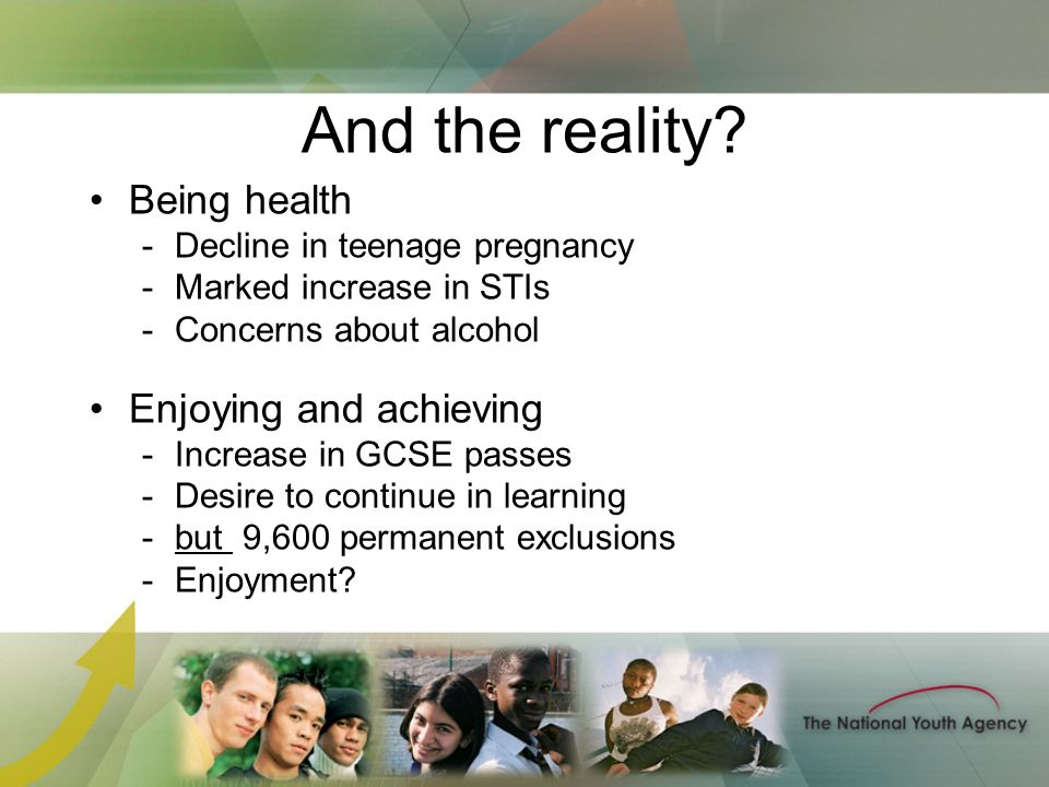 And the reality? Being health -Decline in teenage pregnancy -Marked increase in STIs -Concerns about alcohol Enjoying and achieving -Increase in GCSE