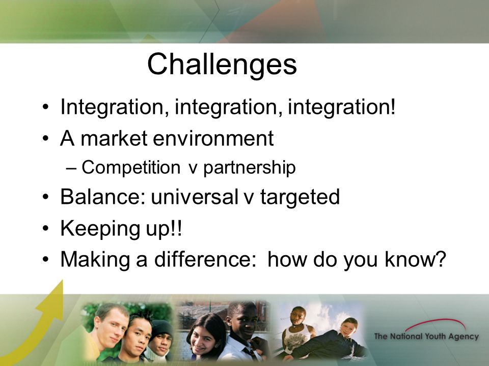Challenges Integration, integration, integration! A market environment –Competition v partnership Balance: universal v targeted Keeping up!! Making a