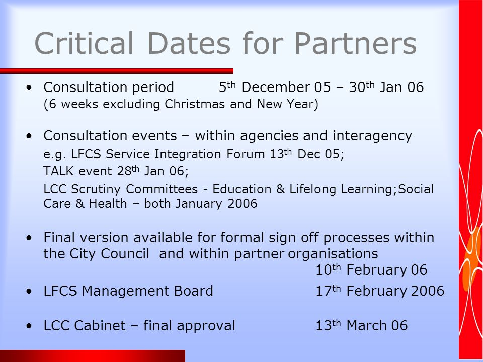 Critical Dates for Partners Consultation period 5 th December 05 – 30 th Jan 06 (6 weeks excluding Christmas and New Year) Consultation events – within agencies and interagency e.g.
