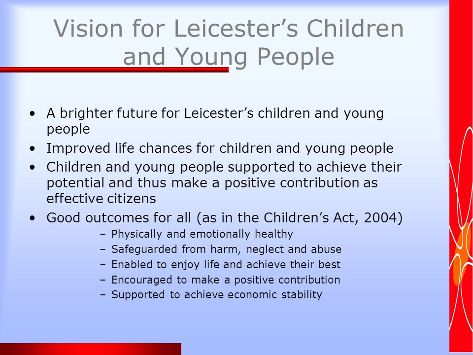 Vision for Leicesters Children and Young People A brighter future for Leicesters children and young people Improved life chances for children and young people Children and young people supported to achieve their potential and thus make a positive contribution as effective citizens Good outcomes for all (as in the Childrens Act, 2004) –Physically and emotionally healthy –Safeguarded from harm, neglect and abuse –Enabled to enjoy life and achieve their best –Encouraged to make a positive contribution –Supported to achieve economic stability