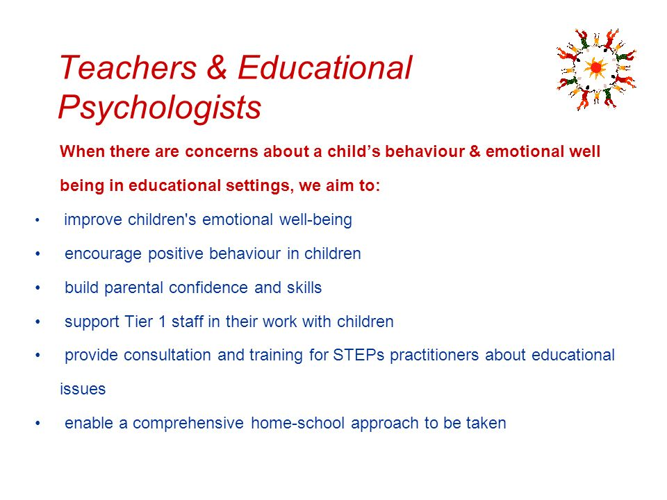 Teachers & Educational Psychologists When there are concerns about a childs behaviour & emotional well being in educational settings, we aim to: impro