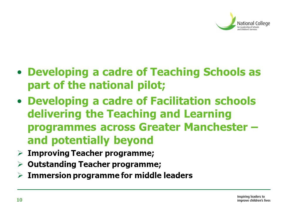 10 Developing a cadre of Teaching Schools as part of the national pilot; Developing a cadre of Facilitation schools delivering the Teaching and Learning programmes across Greater Manchester – and potentially beyond Improving Teacher programme; Outstanding Teacher programme; Immersion programme for middle leaders