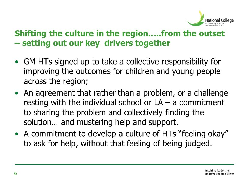 6 Shifting the culture in the region…..from the outset – setting out our key drivers together GM HTs signed up to take a collective responsibility for improving the outcomes for children and young people across the region; An agreement that rather than a problem, or a challenge resting with the individual school or LA – a commitment to sharing the problem and collectively finding the solution… and mustering help and support.