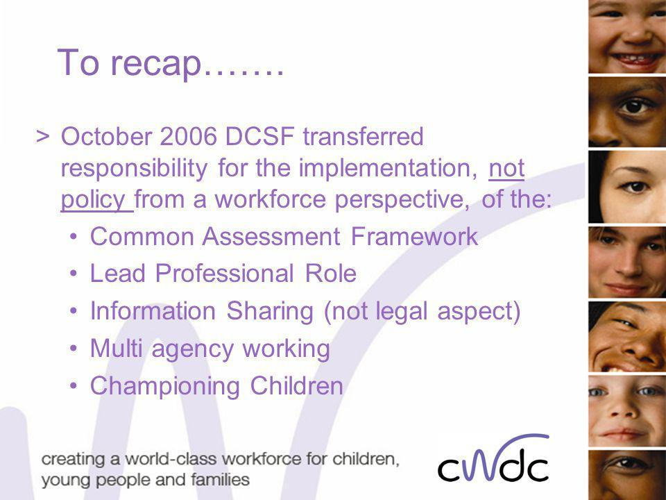 To recap……. >October 2006 DCSF transferred responsibility for the implementation, not policy from a workforce perspective, of the: Common Assessment F