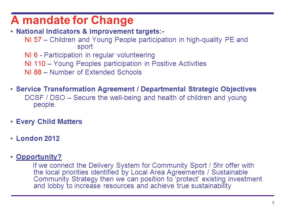 5 A mandate for Change National Indicators & improvement targets:- NI 57 – Children and Young People participation in high-quality PE and sport NI 6 - Participation in regular volunteering NI 110 – Young Peoples participation in Positive Activities NI 88 – Number of Extended Schools Service Transformation Agreement / Departmental Strategic Objectives DCSF / DSO – Secure the well-being and health of children and young people.