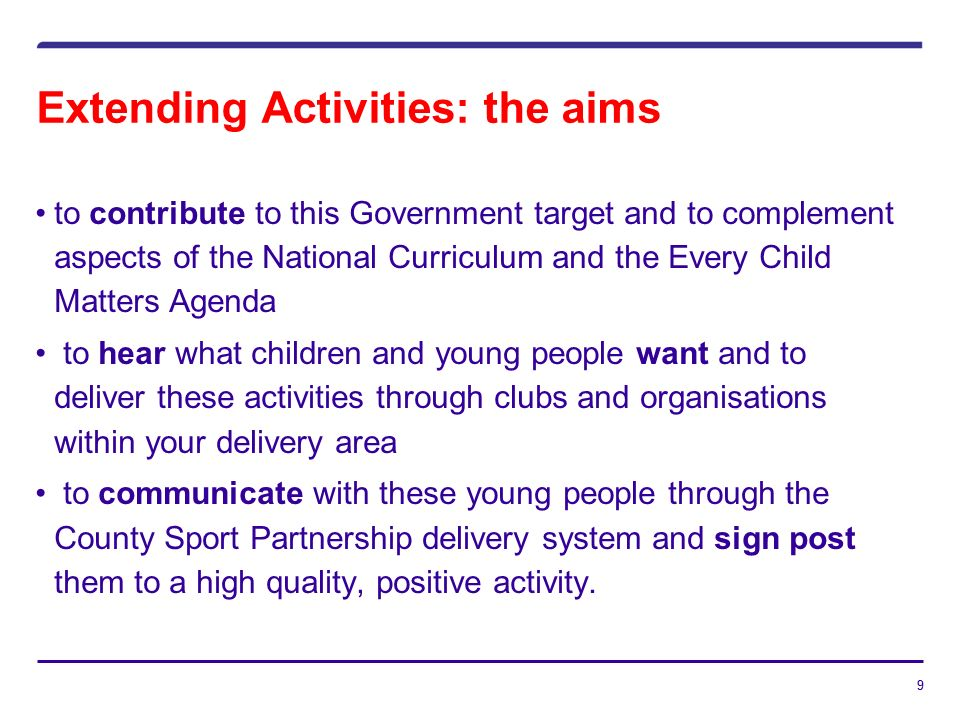 99 Extending Activities: the aims to contribute to this Government target and to complement aspects of the National Curriculum and the Every Child Matters Agenda to hear what children and young people want and to deliver these activities through clubs and organisations within your delivery area to communicate with these young people through the County Sport Partnership delivery system and sign post them to a high quality, positive activity.