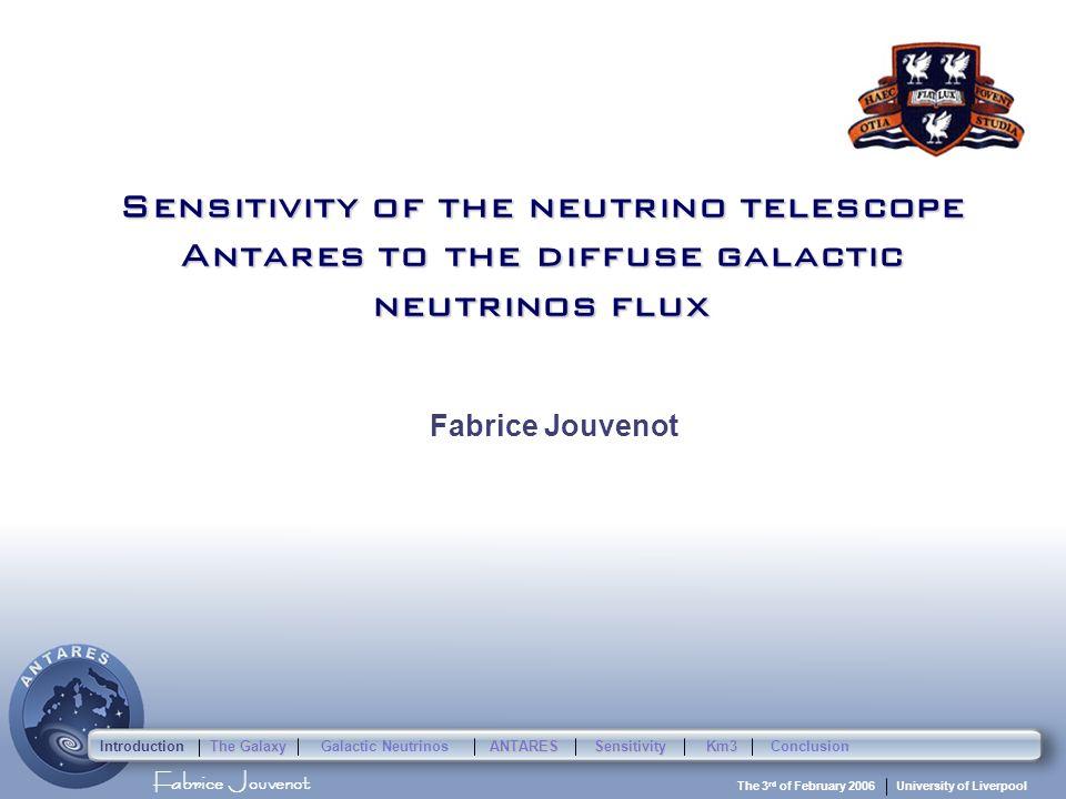Fabrice Jouvenot University of Liverpool The 3 rd of February 2006 Sensitivity of the neutrino telescope Antares to the diffuse galactic neutrinos flux Fabrice Jouvenot Introduction The Galaxy Galactic Neutrinos ANTARESSensitivityKm3Conclusion