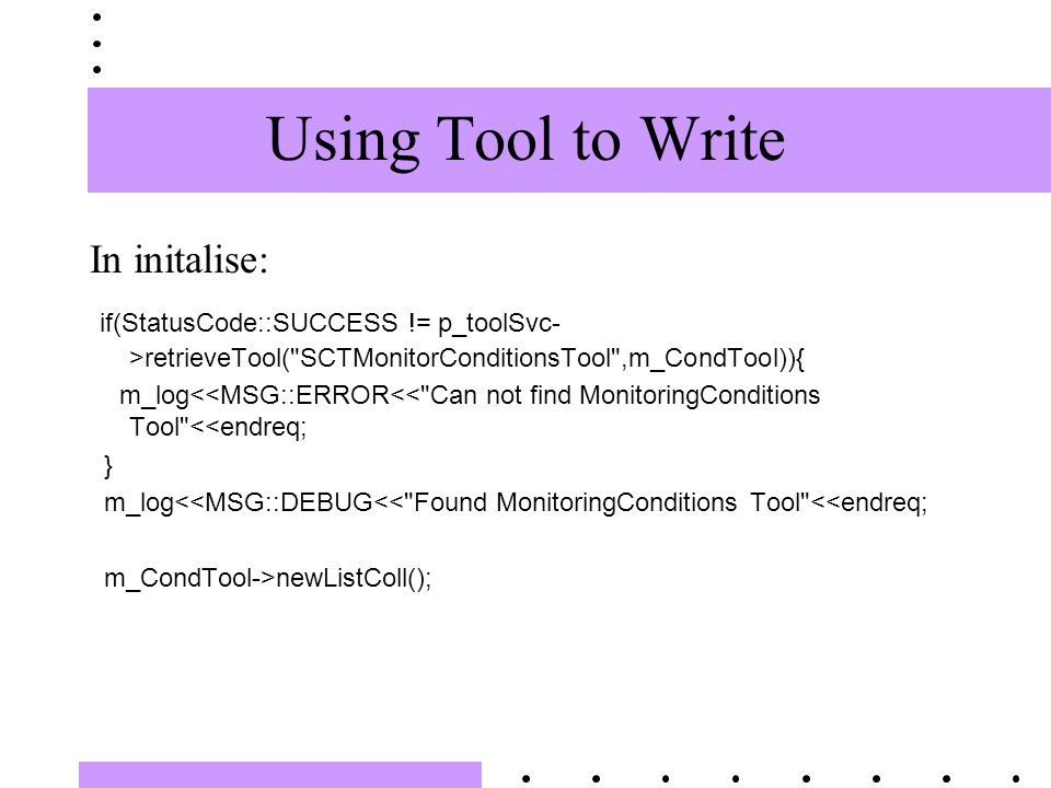 Using Tool to Write In initalise: if(StatusCode::SUCCESS != p_toolSvc- >retrieveTool( SCTMonitorConditionsTool ,m_CondTool)){ m_log<<MSG::ERROR<< Can not find MonitoringConditions Tool <<endreq; } m_log<<MSG::DEBUG<< Found MonitoringConditions Tool <<endreq; m_CondTool->newListColl();