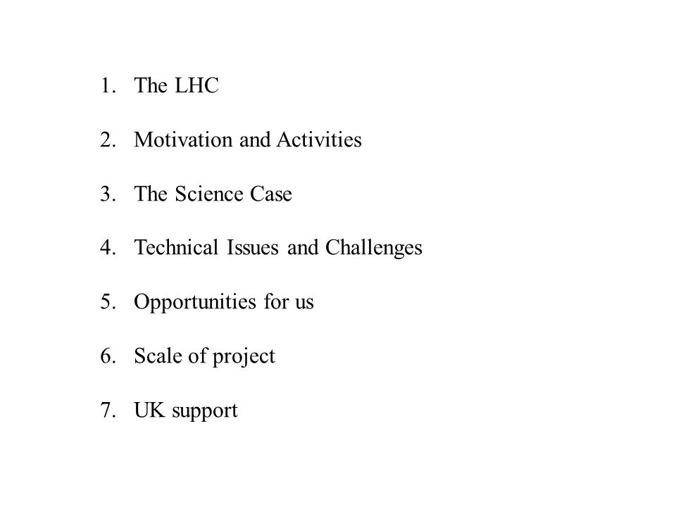 1.The LHC 2.Motivation and Activities 3.The Science Case 4.Technical Issues and Challenges 5.Opportunities for us 6.Scale of project 7.UK support