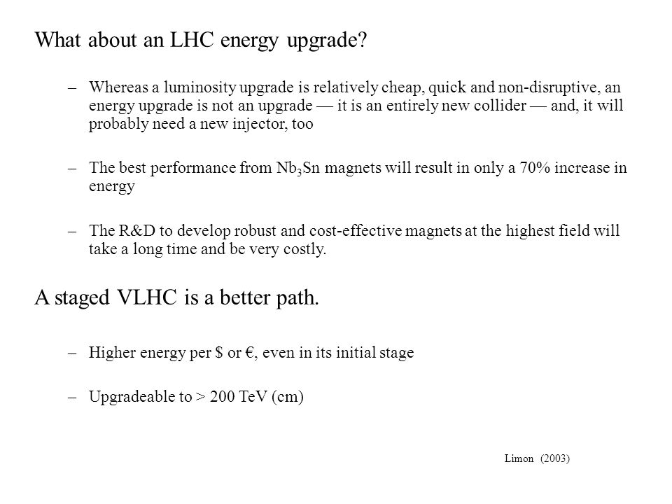 What about an LHC energy upgrade? –Whereas a luminosity upgrade is relatively cheap, quick and non-disruptive, an energy upgrade is not an upgrade it