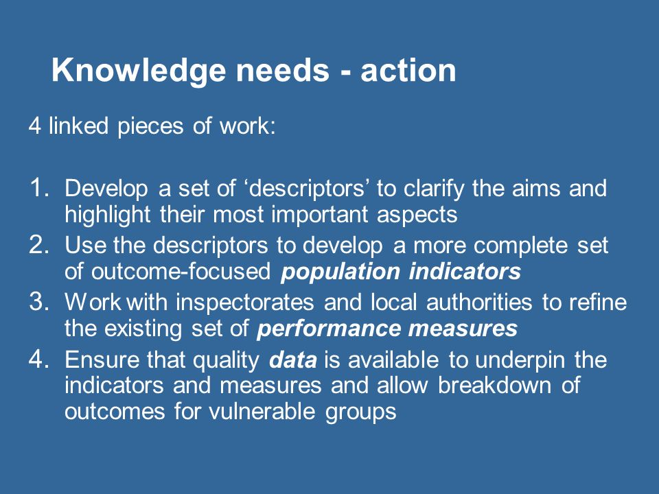 Knowledge needs - action 4 linked pieces of work: 1. Develop a set of descriptors to clarify the aims and highlight their most important aspects 2. Us