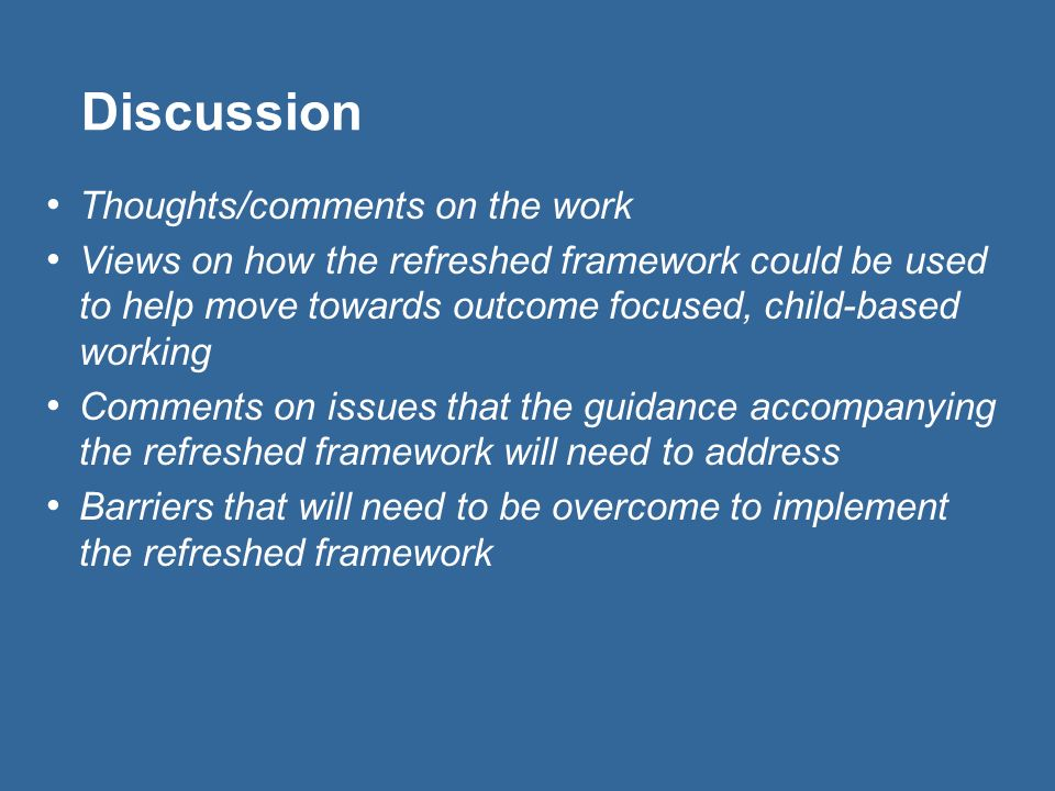 Discussion Thoughts/comments on the work Views on how the refreshed framework could be used to help move towards outcome focused, child-based working Comments on issues that the guidance accompanying the refreshed framework will need to address Barriers that will need to be overcome to implement the refreshed framework