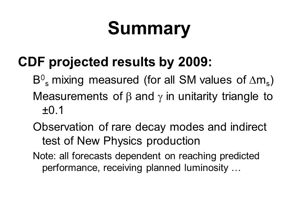 Summary CDF projected results by 2009: B 0 s mixing measured (for all SM values of m s ) Measurements of and in unitarity triangle to ±0.1 Observation of rare decay modes and indirect test of New Physics production Note: all forecasts dependent on reaching predicted performance, receiving planned luminosity …