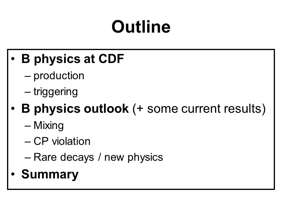 Outline B physics at CDF –production –triggering B physics outlook (+ some current results) –Mixing –CP violation –Rare decays / new physics Summary