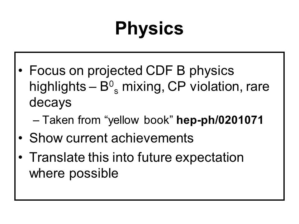 Physics Focus on projected CDF B physics highlights – B 0 s mixing, CP violation, rare decays –Taken from yellow book hep-ph/0201071 Show current achievements Translate this into future expectation where possible