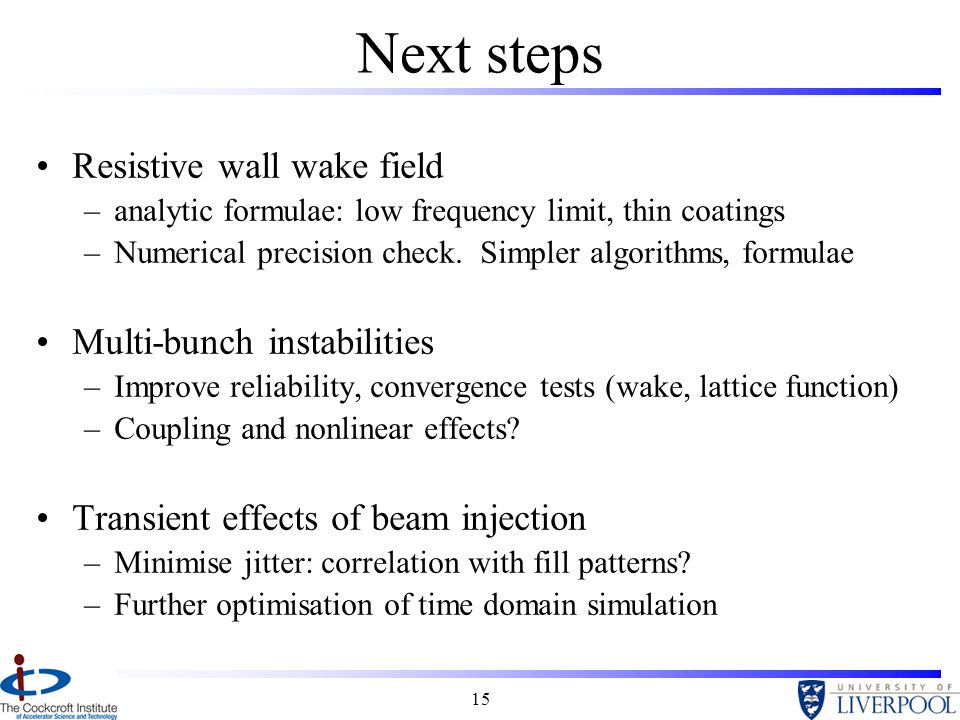 15 Next steps Resistive wall wake field –analytic formulae: low frequency limit, thin coatings –Numerical precision check.