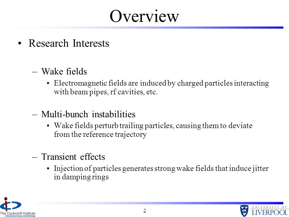 2 Overview Research Interests –Wake fields Electromagnetic fields are induced by charged particles interacting with beam pipes, rf cavities, etc.