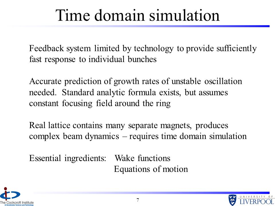 7 Time domain simulation Feedback system limited by technology to provide sufficiently fast response to individual bunches Accurate prediction of growth rates of unstable oscillation needed.