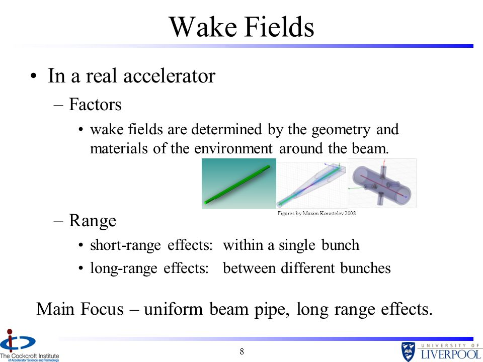 8 Wake Fields In a real accelerator –Factors wake fields are determined by the geometry and materials of the environment around the beam.