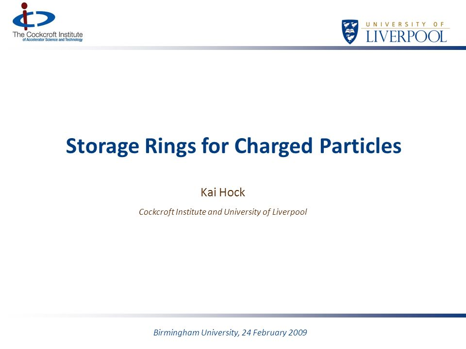 Storage Rings for Charged Particles Kai Hock Cockcroft Institute and University of Liverpool Birmingham University, 24 February 2009