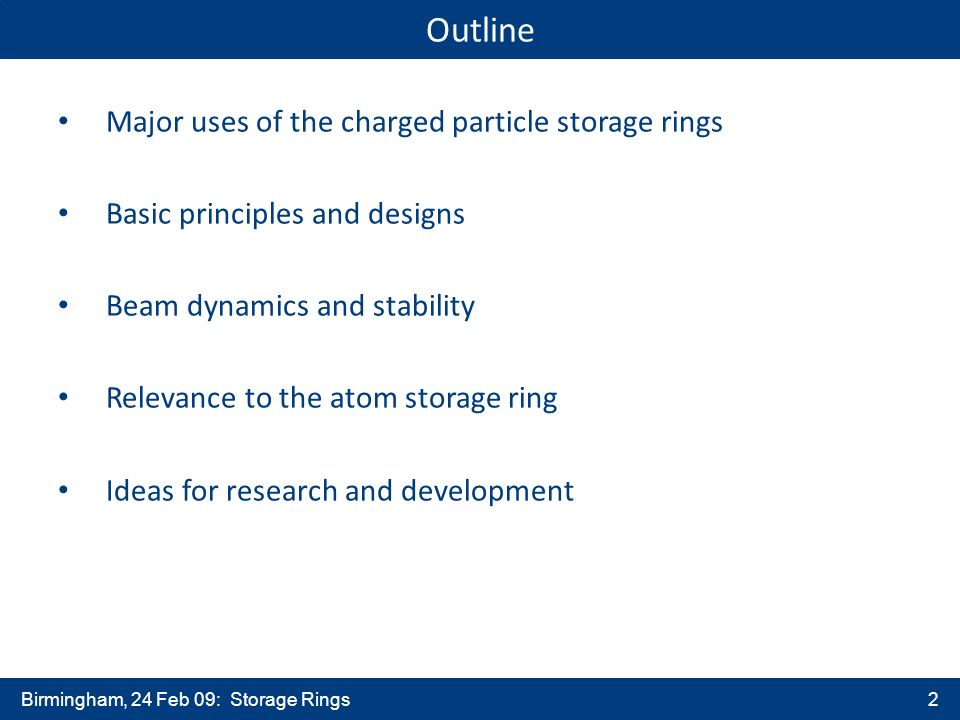Birmingham, 24 Feb 09: Storage Rings2 Outline Major uses of the charged particle storage rings Basic principles and designs Beam dynamics and stability Relevance to the atom storage ring Ideas for research and development