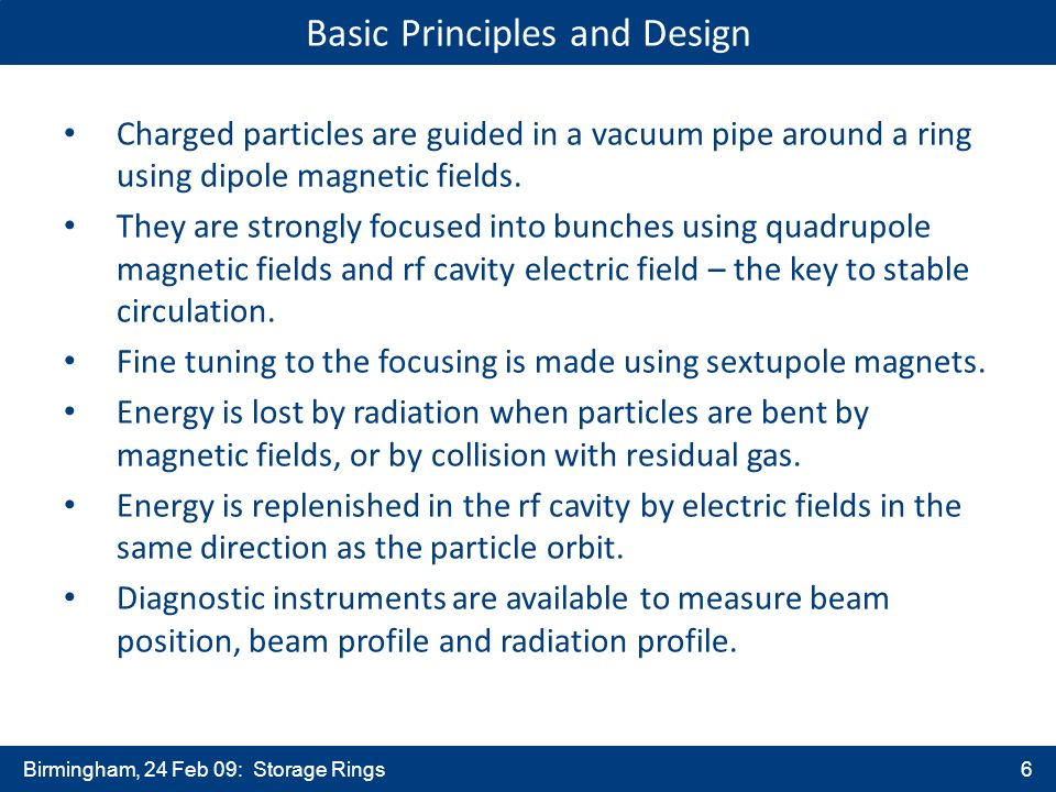 Birmingham, 24 Feb 09: Storage Rings6 Basic Principles and Design Charged particles are guided in a vacuum pipe around a ring using dipole magnetic fields.
