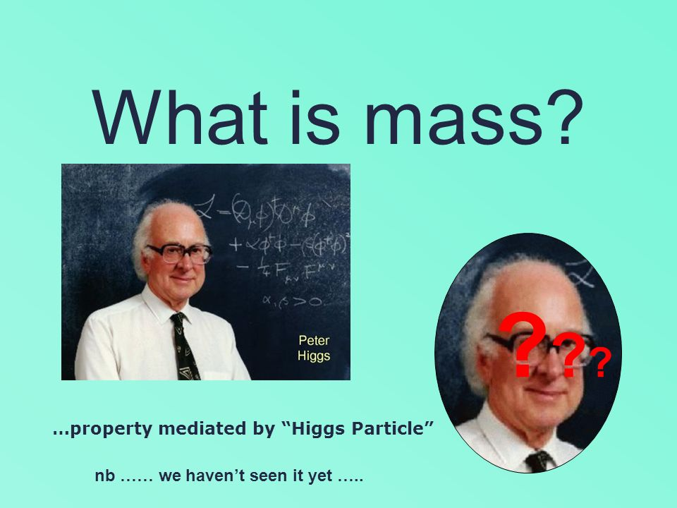 What is mass? …property mediated by Higgs Particle nb …… we havent seen it yet ….. ??????