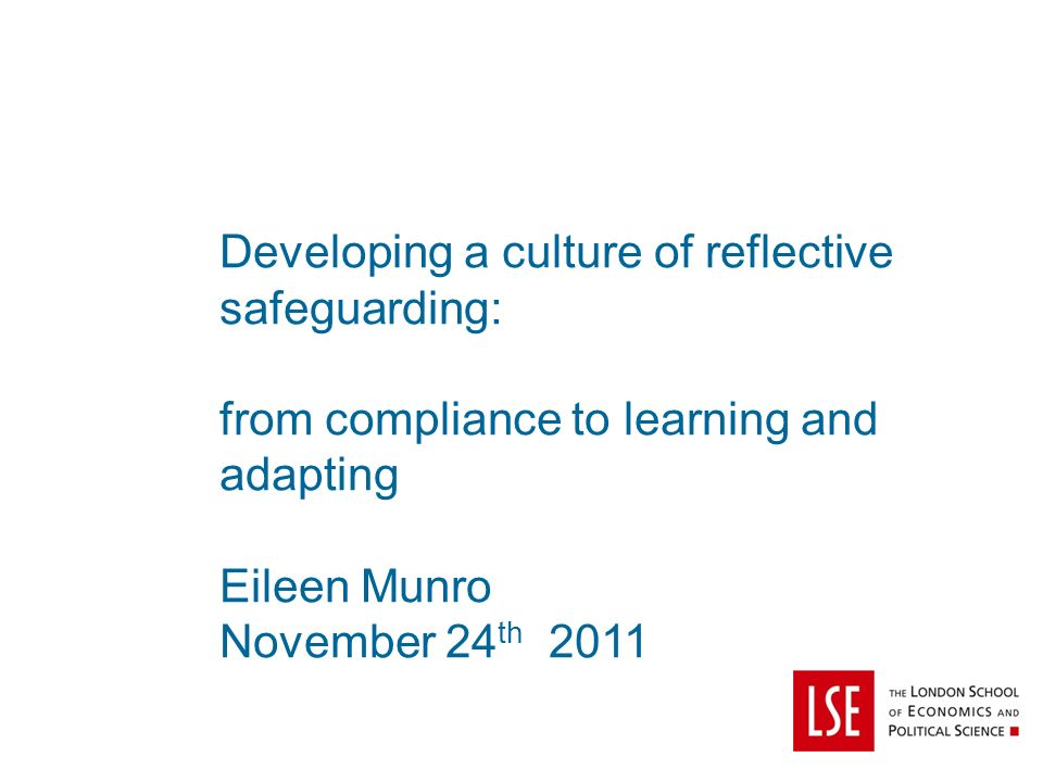 Developing a culture of reflective safeguarding: from compliance to learning and adapting Eileen Munro November 24 th 2011