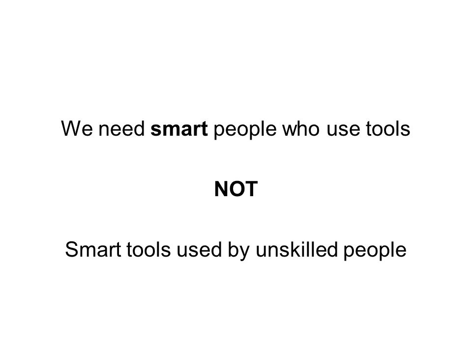 We need smart people who use tools NOT Smart tools used by unskilled people