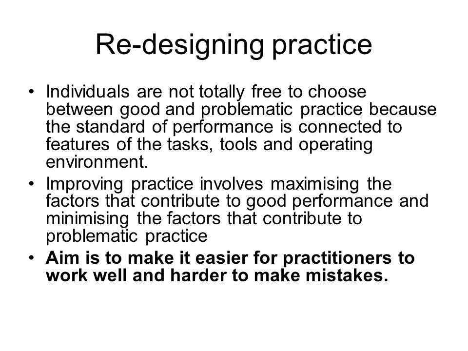 Re-designing practice Individuals are not totally free to choose between good and problematic practice because the standard of performance is connected to features of the tasks, tools and operating environment.