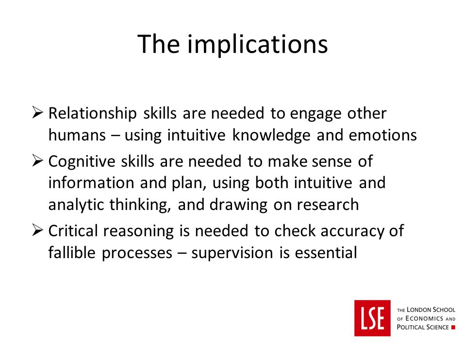 The implications Relationship skills are needed to engage other humans – using intuitive knowledge and emotions Cognitive skills are needed to make sense of information and plan, using both intuitive and analytic thinking, and drawing on research Critical reasoning is needed to check accuracy of fallible processes – supervision is essential