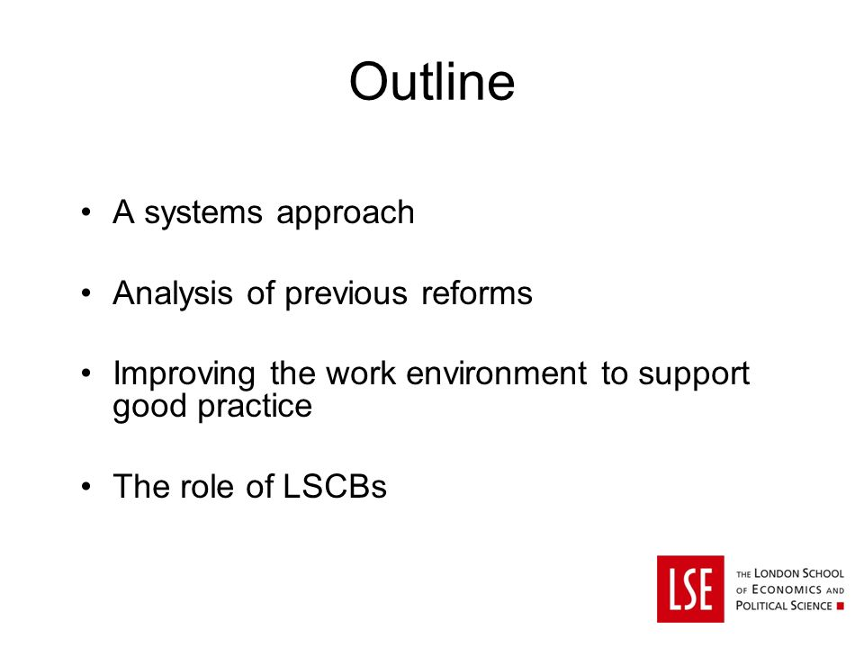 Outline A systems approach Analysis of previous reforms Improving the work environment to support good practice The role of LSCBs