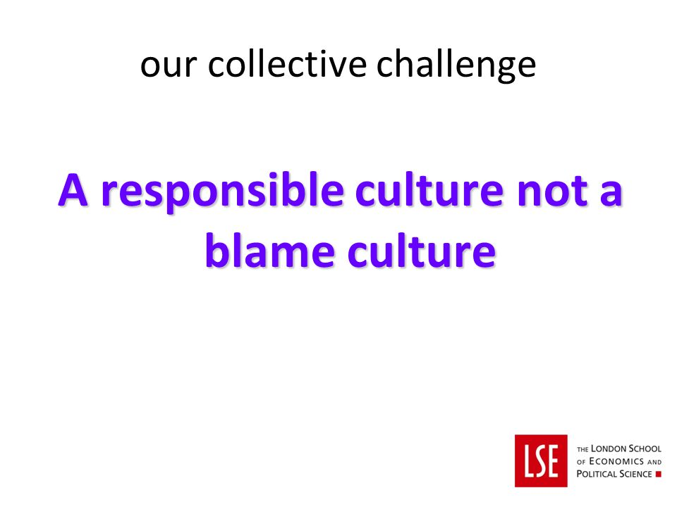our collective challenge A responsible culture not a blame culture