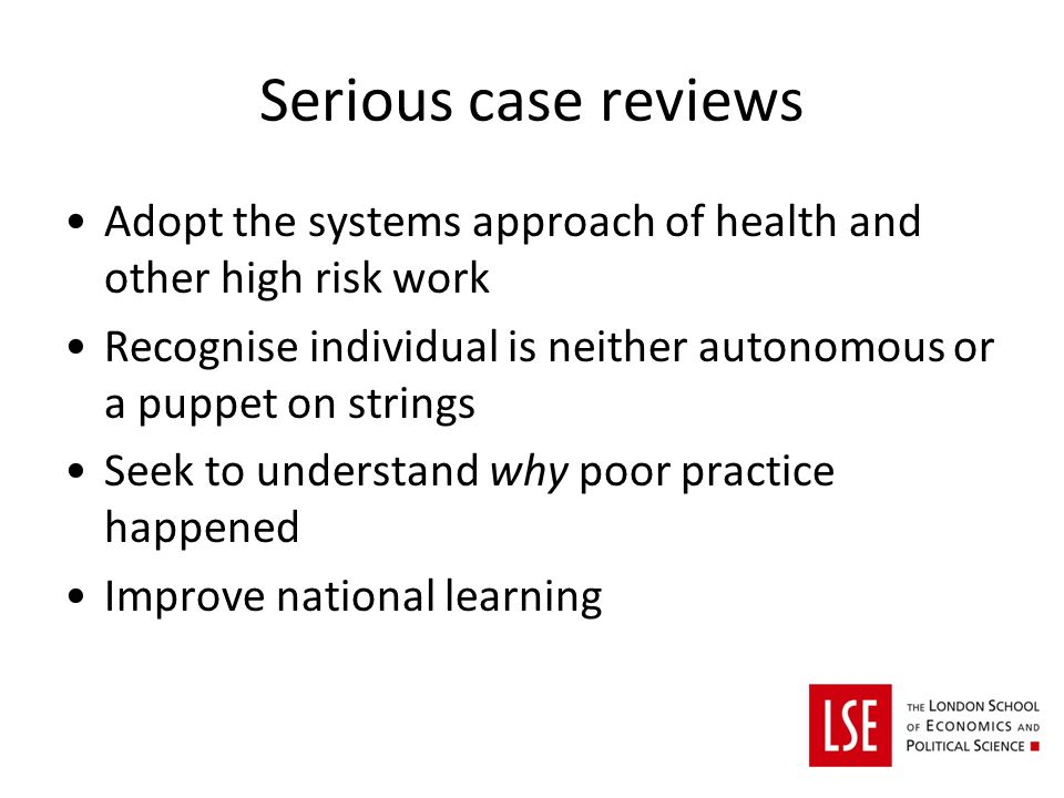 Serious case reviews Adopt the systems approach of health and other high risk work Recognise individual is neither autonomous or a puppet on strings Seek to understand why poor practice happened Improve national learning