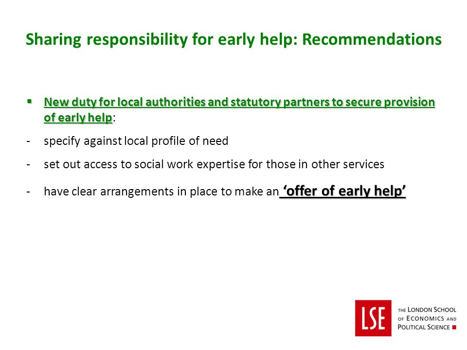 New duty for local authorities and statutory partners to secure provision of early help New duty for local authorities and statutory partners to secure provision of early help: -specify against local profile of need -set out access to social work expertise for those in other services offer of early help -have clear arrangements in place to make an offer of early help Sharing responsibility for early help: Recommendations