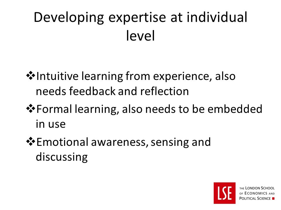 Developing expertise at individual level Intuitive learning from experience, also needs feedback and reflection Formal learning, also needs to be embedded in use Emotional awareness, sensing and discussing